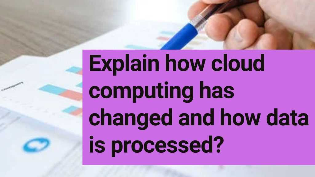 Explain how cloud computing has changed and how data is processed?