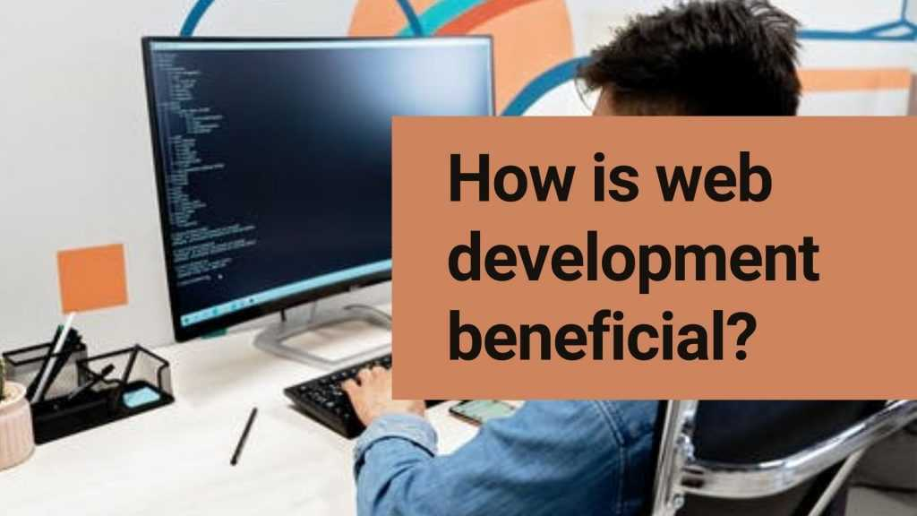 How is web development beneficial?